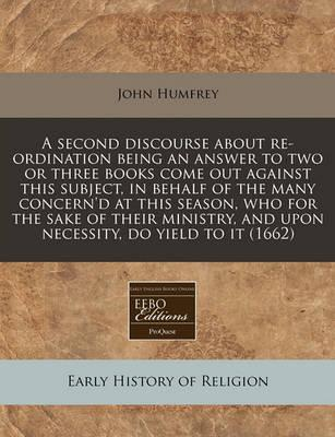 A Second Discourse about Re-Ordination Being an Answer to Two or Three Books Come Out Against This Subject, in Behalf of the Many Concern'd at This Season, Who for the Sake of Their Ministry, and Upon Necessity, Do Yield to It (1662)