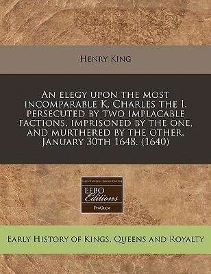 An Elegy Upon the Most Incomparable K. Charles the I. Persecuted by Two Implacable Factions, Imprisoned by the One, and Murthered by the Other, January 30th 1648. (1640)