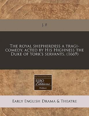 The Royal Shepherdess a Tragi-Comedy, Acted by His Highness the Duke of York's Servants. (1669)