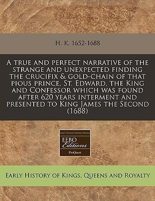 A True and Perfect Narrative of the Strange and Unexpected Finding the Crucifix & Gold-Chain of That Pious Prince, St. Edward, the King and Confessor Which Was Found After 620 Years Interment and Presented to King James the Second (1688)