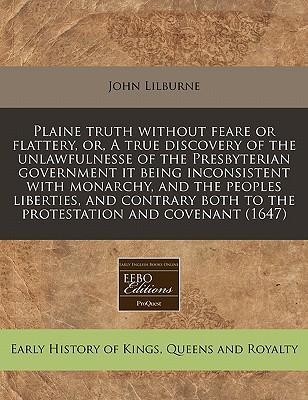 Plaine Truth Without Feare or Flattery, Or, a True Discovery of the Unlawfulnesse of the Presbyterian Government It Being Inconsistent with Monarchy, and the Peoples Liberties, and Contrary Both to the Protestation and Covenant (1647)