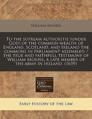 To the Supream Authoritie (Under God) of the Common-Wealth of England, Scotland, and Ireland the Commons in Parliament Assembled / The True and Faithfull Testimony of William Morris, a Late Member of the Army in Ireland. (1659)