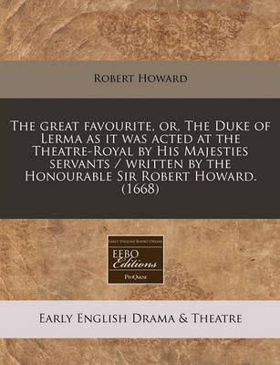 The Great Favourite, Or, the Duke of Lerma as It Was Acted at the Theatre-Royal by His Majesties Servants / Written by the Honourable Sir Robert Howard. (1668)