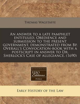 An Answer to a Late Pamphlet Entituled, Obedience and Submission to the Present Government, Demonstrated from BP. Overall's Convocation-Book with a PostScript in Answer to Dr. Sherlock's Case of Allegiance. (1690)