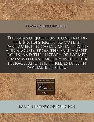 The Grand Question, Concerning the Bishops Right to Vote in Parliament in Cases Capital Stated and Argued, from the Parliament-Rolls, and the History of Former Times