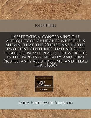 Dissertation Concerning the Antiquity of Churches Wherein Is Shewn, That the Christians in the Two First Centuries, Had No Such Publick Separate Places for Worship, as the Papists Generally, and Some Protestants Also Presume, and Plead For. (1698)