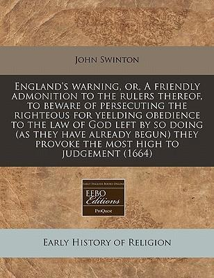 England's Warning, Or, a Friendly Admonition to the Rulers Thereof, to Beware of Persecuting the Righteous for Yeelding Obedience to the Law of God Left by So Doing (as They Have Already Begun) They Provoke the Most High to Judgement (1664)