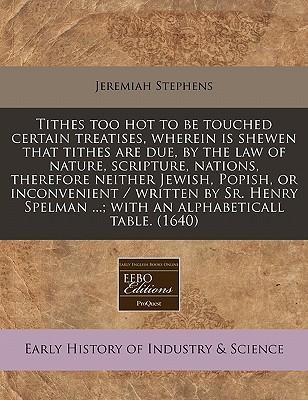 Tithes Too Hot to Be Touched Certain Treatises, Wherein Is Shewen That Tithes Are Due, by the Law of Nature, Scripture, Nations, Therefore Neither Jewish, Popish, or Inconvenient / Written by Sr. Henry Spelman ...; With an Alphabeticall Table. (1640)