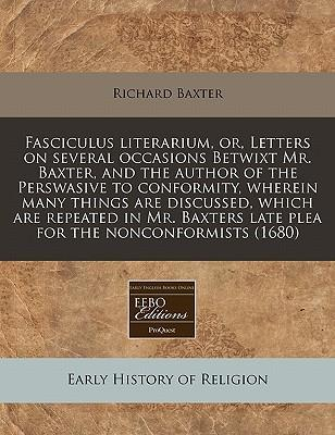 Fasciculus Literarium, Or, Letters on Several Occasions Betwixt Mr. Baxter, and the Author of the Perswasive to Conformity, Wherein Many Things Are Discussed, Which Are Repeated in Mr. Baxters Late Plea for the Nonconformists (1680)