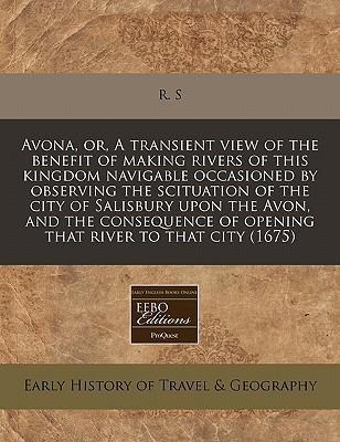 Avona, Or, a Transient View of the Benefit of Making Rivers of This Kingdom Navigable Occasioned by Observing the Scituation of the City of Salisbury Upon the Avon, and the Consequence of Opening That River to That City (1675)