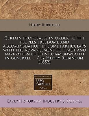 Certain Proposalls in Order to the Peoples Freedome and Accommodation in Some Particulars with the Advancement of Trade and Navigation of This Commonwealth in Generall ... / By Henry Robinson. (1652)