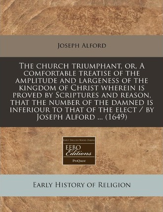 The Church Triumphant, Or, a Comfortable Treatise of the Amplitude and Largeness of the Kingdom of Christ Wherein Is Proved by Scriptures and Reason,