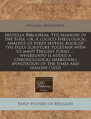 Medulla Bibliorum, the Marrow of the Bible, Or, a Logico-Theological Analysis of Every Several Book of the Holy Scripture Together with So Many English Poems ...