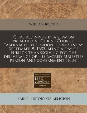 Core Redivivus in a Sermon Preached at Christ-Church Tabernacle in London Upon Sunday, September 9, 1683, Being a Day of Publick Thanksgiving for the