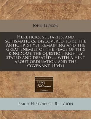 Hereticks, Sectaries, and Schismaticks, Discovered to Be the Antichrist Yet Remaining and the Great Enemies of the Peace of This Kingdome the Question Rightly Stated and Debated ...