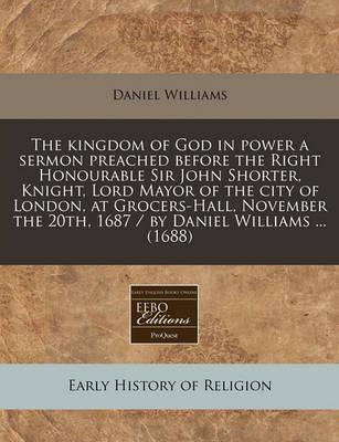 The Kingdom of God in Power a Sermon Preached Before the Right Honourable Sir John Shorter, Knight, Lord Mayor of the City of London, at Grocers-Hall,
