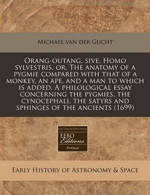 Orang-Outang, Sive, Homo Sylvestris, Or, the Anatomy of a Pygmie Compared with That of a Monkey, an Ape, and a Man to Which Is Added, a Philological Essay Concerning the Pygmies, the Cynocephali, the Satyrs and Sphinges of the Ancients (1699)
