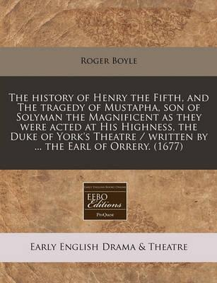 The History of Henry the Fifth, and the Tragedy of Mustapha, Son of Solyman the Magnificent as They Were Acted at His Highness, the Duke of York's Theatre / Written by ... the Earl of Orrery. (1677)