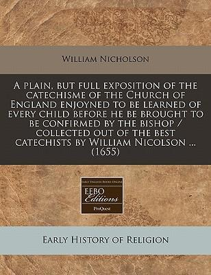A Plain, But Full Exposition of the Catechisme of the Church of England Enjoyned to Be Learned of Every Child Before He Be Brought to Be Confirmed by the Bishop / Collected Out of the Best Catechists by William Nicolson ... (1655)