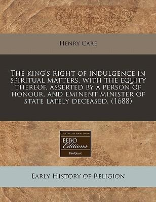 The King's Right of Indulgence in Spiritual Matters, with the Equity Thereof, Asserted by a Person of Honour, and Eminent Minister of State Lately Deceased. (1688)