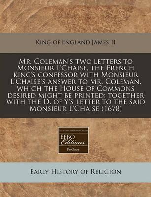 Mr. Coleman's Two Letters to Monsieur L'Chaise, the French King's Confessor with Monsieur L'Chaise's Answer to Mr. Coleman, Which the House of Commons Desired Might Be Printed