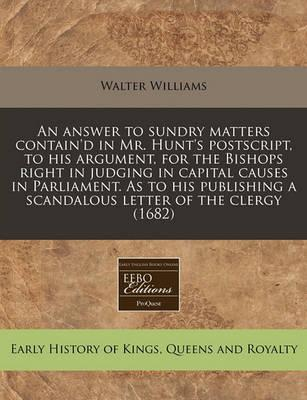 An Answer to Sundry Matters Contain'd in Mr. Hunt's PostScript, to His Argument, for the Bishops Right in Judging in Capital Causes in Parliament. as to His Publishing a Scandalous Letter of the Clergy (1682)