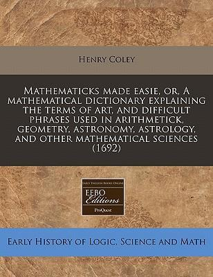Mathematicks Made Easie, Or, a Mathematical Dictionary Explaining the Terms of Art, and Difficult Phrases Used in Arithmetick, Geometry, Astronomy, Astrology, and Other Mathematical Sciences (1692)