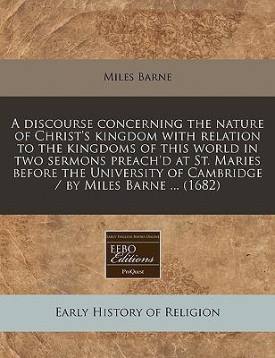 A Discourse Concerning the Nature of Christ's Kingdom with Relation to the Kingdoms of This World in Two Sermons Preach'd at St. Maries Before the University of Cambridge / By Miles Barne ... (1682)