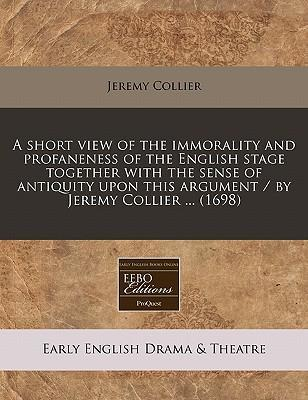 A Short View of the Immorality and Profaneness of the English Stage Together with the Sense of Antiquity Upon This Argument / By Jeremy Collier ... (1698)
