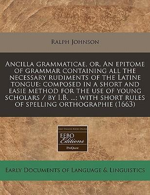 Ancilla Grammaticae, Or, an Epitome of Grammar Containing All the Necessary Rudiments of the Latine Tongue