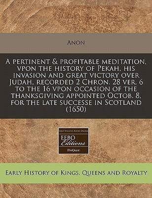 A Pertinent & Profitable Meditation, Vpon the History of Pekah, His Invasion and Great Victory Over Judah, Recorded 2 Chron. 28 Ver. 6 to the 16 Vpon Occasion of the Thanksgiving Appointed Octob. 8, for the Late Successe in Scotland (1650)