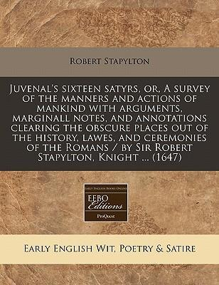 Juvenal's Sixteen Satyrs, Or, a Survey of the Manners and Actions of Mankind with Arguments, Marginall Notes, and Annotations Clearing the Obscure Places Out of the History, Lawes, and Ceremonies of the Romans / By Sir Robert Stapylton, Knight ... (1647)