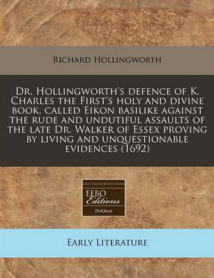 Dr. Hollingworth's Defence of K. Charles the First's Holy and Divine Book, Called Eikon Basilike Against the Rude and Undutiful Assaults of the Late Dr. Walker of Essex Proving by Living and Unquestionable Evidences (1692)