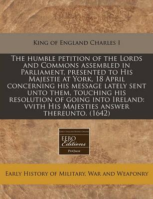 The Humble Petition of the Lords and Commons Assembled in Parliament, Presented to His Majestie at York, 18 April Concerning His Message Lately Sent Unto Them, Touching His Resolution of Going Into Ireland