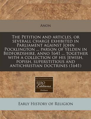 The Petition and Articles, or Severall Charge Exhibited in Parliament Against John Pocklington ... Parson of Yelden in Bedfordshire, Anno 1641 ... Together with a Collection of His Jewish, Popish, Superstitious and Antichristian Doctrines (1641)