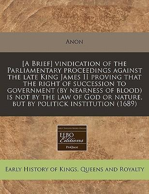 [A Brief] Vindication of the Parliamentary Proceedings Against the Late King James II Proving That the Right of Succession to Government (by Nearness of Blood) Is Not by the Law of God or Nature, But by Politick Institution (1689)