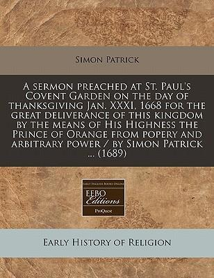 A Sermon Preached at St. Paul's Covent Garden on the Day of Thanksgiving Jan. XXXI, 1668 for the Great Deliverance of This Kingdom by the Means of His Highness the Prince of Orange from Popery and Arbitrary Power / By Simon Patrick ... (1689)