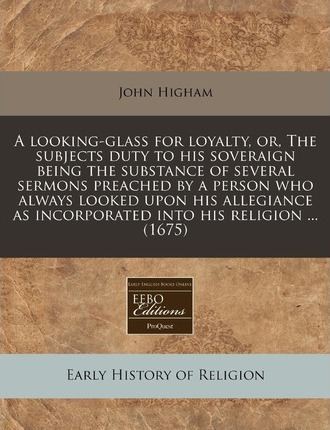 A Looking-Glass for Loyalty, Or, the Subjects Duty to His Soveraign Being the Substance of Several Sermons Preached by a Person Who Always Looked Upon His Allegiance as Incorporated Into His Religion ... (1675)