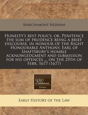 Honesty's Best Policy, Or, Penitence the Sum of Prudence Being a Brief Discourse, in Honour of the Right Honourable Anthony, Earl of Shaftsbury's Humble Acknowledgment and Submission for His Offences ... on the 25th of Febr. 1677 (1677)
