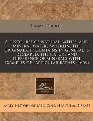 A Discourse of Natural Bathes, and Mineral Waters Wherein, the Original of Fountains in General Is Declared, the Nature and Difference of Minerals with Examples of Particular Bathes (1669)