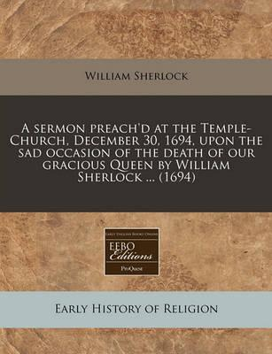 A Sermon Preach'd at the Temple-Church, December 30, 1694, Upon the Sad Occasion of the Death of Our Gracious Queen by William Sherlock ... (1694)