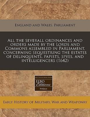 All the Severall Ordinances and Orders Made by the Lords and Commons Assembled in Parliament, Concerning Sequestring the Estates of Delinquents, Papists, Spyes, and Intelligencers (1642)
