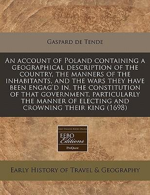 An Account of Poland Containing a Geographical Description of the Country, the Manners of the Inhabitants, and the Wars They Have Been Engag'd In, the Constitution of That Government, Particularly the Manner of Electing and Crowning Their King (1698)