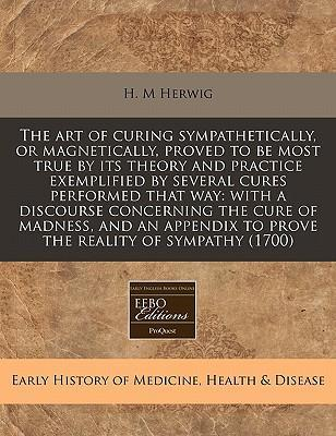 The Art of Curing Sympathetically, or Magnetically, Proved to Be Most True by Its Theory and Practice Exemplified by Several Cures Performed That Way