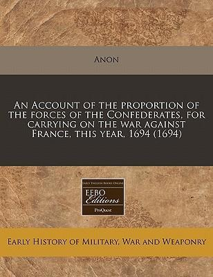 An Account of the Proportion of the Forces of the Confederates, for Carrying on the War Against France, This Year, 1694 (1694)