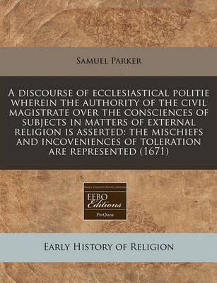 A Discourse of Ecclesiastical Politie Wherein the Authority of the Civil Magistrate Over the Consciences of Subjects in Matters of External Religion Is Asserted