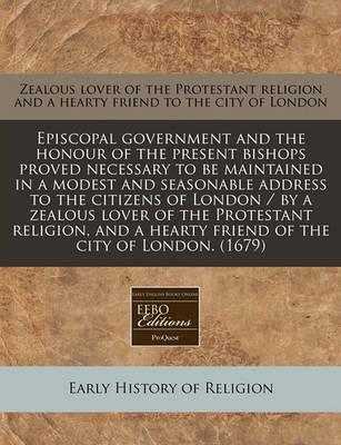Episcopal Government and the Honour of the Present Bishops Proved Necessary to Be Maintained in a Modest and Seasonable Address to the Citizens of London / By a Zealous Lover of the Protestant Religion, and a Hearty Friend of the City of London. (1679)