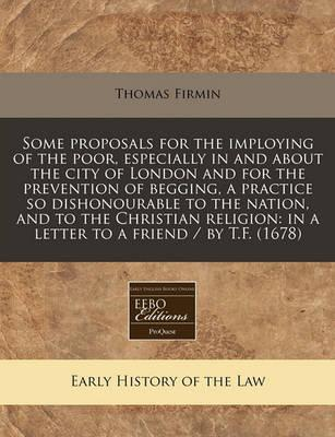 Some Proposals for the Imploying of the Poor, Especially in and about the City of London and for the Prevention of Begging, a Practice So Dishonourable to the Nation, and to the Christian Religion