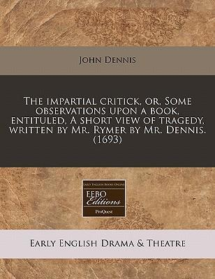 The Impartial Critick, Or, Some Observations Upon a Book, Entituled, a Short View of Tragedy, Written by Mr. Rymer by Mr. Dennis. (1693)