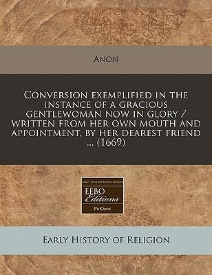 Conversion Exemplified in the Instance of a Gracious Gentlewoman Now in Glory / Written from Her Own Mouth and Appointment, by Her Dearest Friend ... (1669)